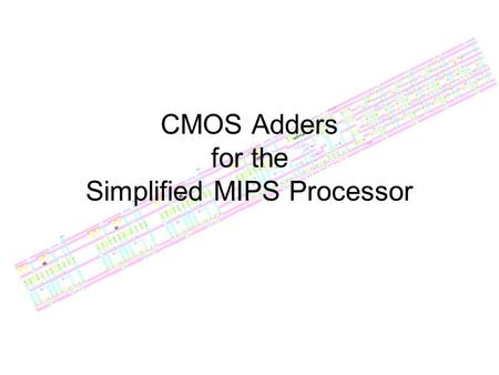 CMOS Adders for the Simplified MIPS Processor. Specifications Needs to be fast: well under 1ns Needs to fit width of bitslice: 80λ Needs to be a reasonable.