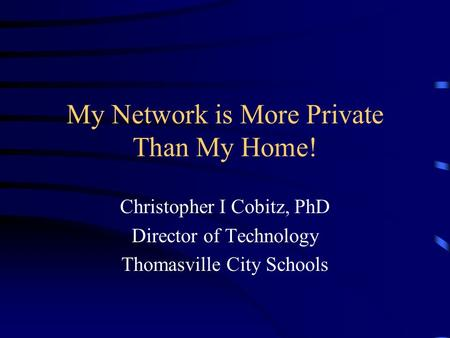My Network is More Private Than My Home! Christopher I Cobitz, PhD Director of Technology Thomasville City Schools.