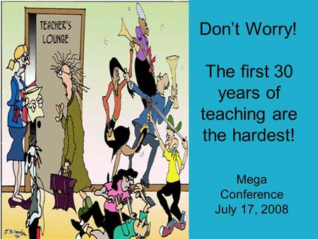 Dont Worry! The first 30 years of teaching are the hardest! Mega Conference July 17, 2008.
