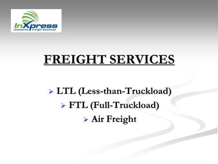 FREIGHT SERVICES LTL (Less-than-Truckload) LTL (Less-than-Truckload) FTL (Full-Truckload) FTL (Full-Truckload) Air Freight Air Freight.