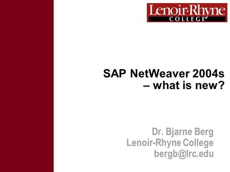 SAP NetWeaver 2004s – what is new? Dr. Bjarne Berg Lenoir-Rhyne College