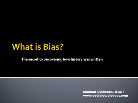 The secret to uncovering how history was written Michael Quiñones, NBCT www.socialstudiesguy.com.