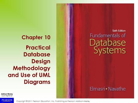 Copyright © 2011 Pearson Education, Inc. Publishing as Pearson Addison-Wesley Chapter 10 Practical Database Design Methodology and Use of UML Diagrams.