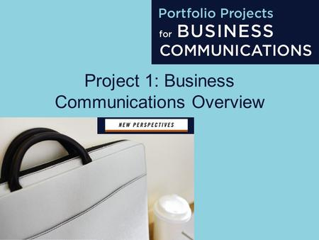 Project 1: Business Communications Overview. Project 1 About the Presentations The presentations cover the objectives found in the opening of each chapter.