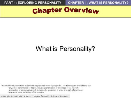 Copyright © 2007 Allyn & Bacon Mayers Personality: A Systems Approach PART 1: EXPLORING PERSONALITYCHAPTER 1: WHAT IS PERSONALITY? What is Personality?