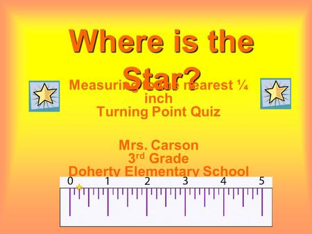 Where is the Star? Measuring to the nearest ¼ inch Turning Point Quiz Mrs. Carson 3 rd Grade Doherty Elementary School.