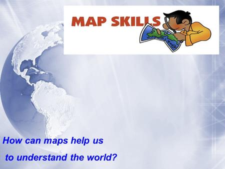 How can maps help us to understand the world?.