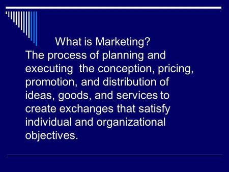 What is Marketing? The process of planning and executing the conception, pricing, promotion, and distribution of ideas, goods, and services to create exchanges.