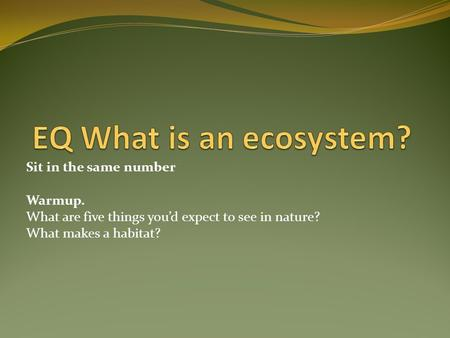 EQ What is an ecosystem? Sit in the same number Warmup.