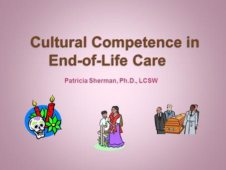 Patricia Sherman, Ph.D., LCSW. People must learn their own history and culture in order to understand the importance of history and culture to others.