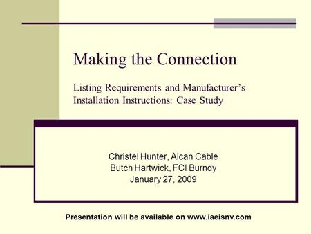 Making the Connection Listing Requirements and Manufacturers Installation Instructions: Case Study Christel Hunter, Alcan Cable Butch Hartwick, FCI Burndy.