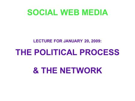 SOCIAL WEB MEDIA LECTURE FOR JANUARY 20, 2009: THE POLITICAL PROCESS & THE NETWORK.