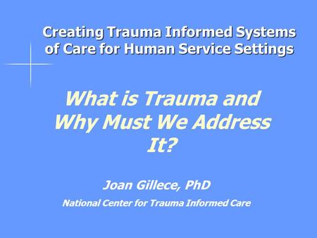 What is Trauma and Why Must We Address It? Joan Gillece, PhD National Center for Trauma Informed Care Creating Trauma Informed Systems of Care for Human.