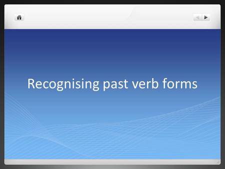 Recognising past verb forms The choices are going to be: 1. Simple past (regular or irregular) e.g. I spoke She walked.