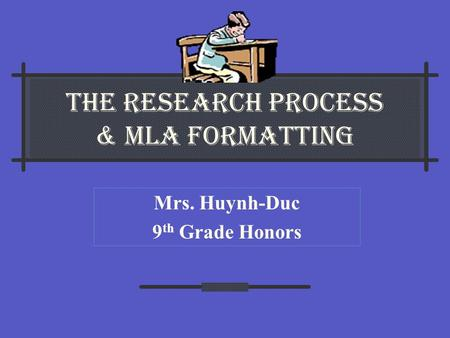 The Research Process & MLA Formatting Mrs. Huynh-Duc 9 th Grade Honors.