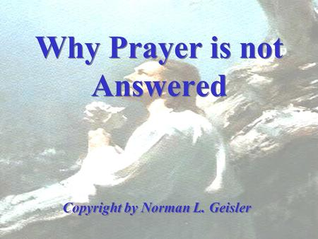 Why Prayer is not Answered Copyright by Norman L. Geisler.