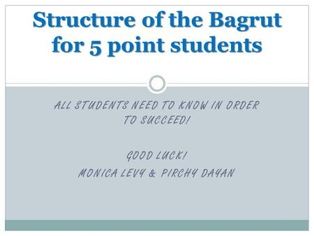 ALL STUDENTS NEED TO KNOW IN ORDER TO SUCCEED! GOOD LUCK! MONICA LEVY & PIRCHY DAYAN Structure of the Bagrut for 5 point students.