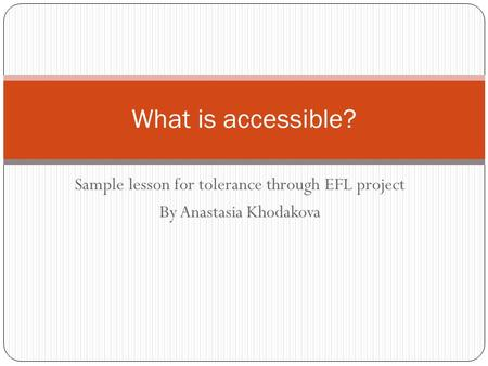 Sample lesson for tolerance through EFL project By Anastasia Khodakova What is accessible?