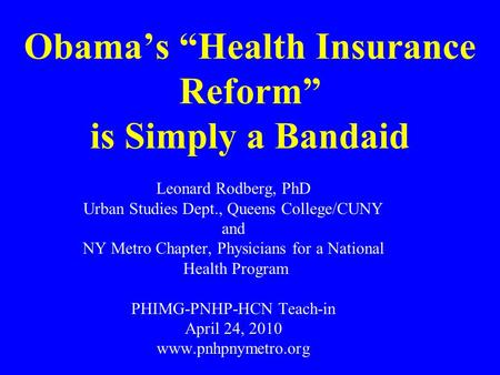 Obamas Health Insurance Reform is Simply a Bandaid Leonard Rodberg, PhD Urban Studies Dept., Queens College/CUNY and NY Metro Chapter, Physicians for a.