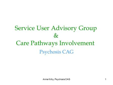 Anne Kirby, Psychosis CAG1 Service User Advisory Group & Care Pathways Involvement Psychosis CAG.
