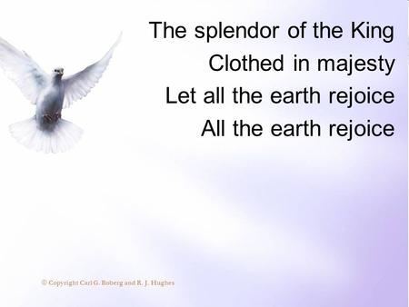 The splendor of the King Clothed in majesty Let all the earth rejoice All the earth rejoice © Copyright Carl G. Boberg and R. J. Hughes.