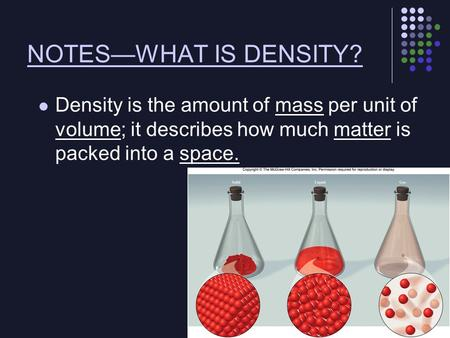 NOTES—WHAT IS DENSITY? Density is the amount of mass per unit of volume; it describes how much matter is packed into a space.