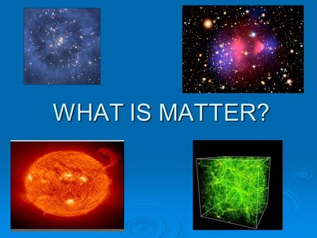 WHAT IS MATTER?. Matter What Is Matter? Matter is anything that has mass and takes up space. Matter in the Universe Everything in the universe that you.