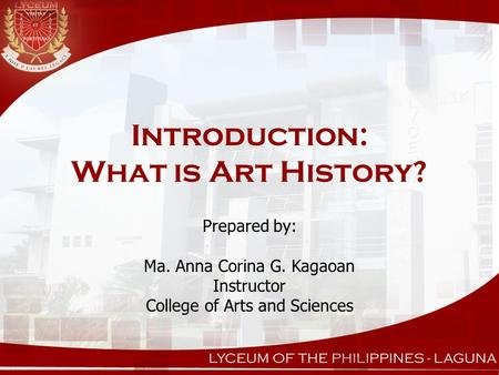 Introduction: What is Art History? Prepared by: Ma. Anna Corina G. Kagaoan Instructor College of Arts and Sciences.