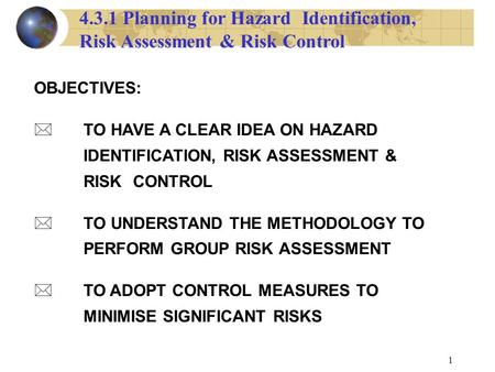 1 OBJECTIVES: TO HAVE A CLEAR IDEA ON HAZARD IDENTIFICATION, RISK ASSESSMENT & RISK CONTROL * TO UNDERSTAND THE METHODOLOGY TO PERFORM GROUP RISK ASSESSMENT.