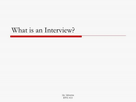 Mr. Mehrotra EWC 4U0 What is an Interview?. Mr. Mehrotra EWC 4U0 Skills to Work on: Asking astute questions Listening carefully to what is being said.