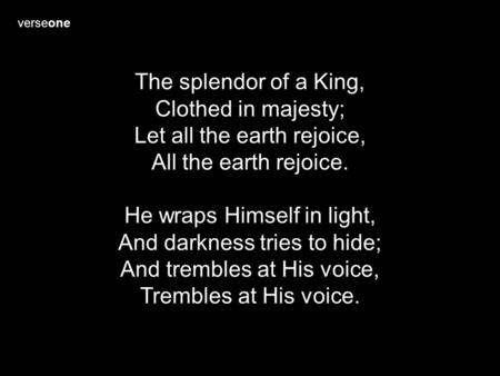 Verseone The splendor of a King, Clothed in majesty; Let all the earth rejoice, All the earth rejoice. He wraps Himself in light, And darkness tries to.