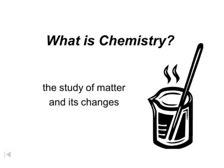 What is Chemistry? the study of matter and its changes.