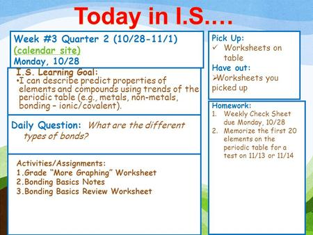 Week #3 Quarter 2 (10/28-11/1) (calendar site) (calendar site) Monday, 10/28 Pick Up: Worksheets on table Have out: Worksheets you picked up Activities/Assignments: