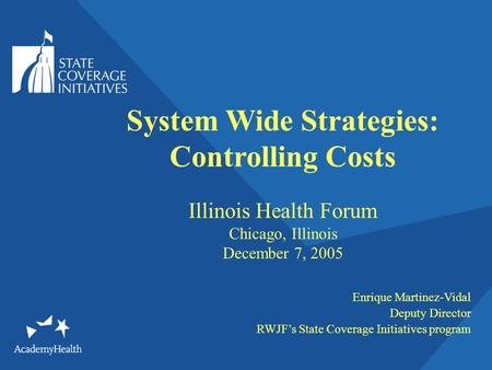 System Wide Strategies: Controlling Costs Illinois Health Forum Chicago, Illinois December 7, 2005 Enrique Martinez-Vidal Deputy Director RWJFs State Coverage.