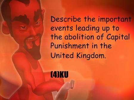 Describe the important events leading up to the abolition of Capital Punishment in the United Kingdom. (4)KU.