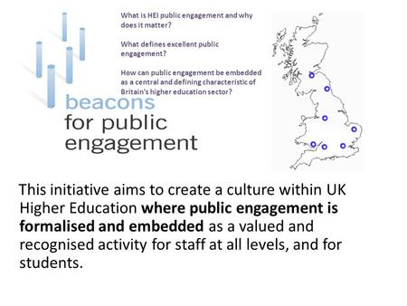 This initiative aims to create a culture within UK Higher Education where public engagement is formalised and embedded as a valued and recognised activity.
