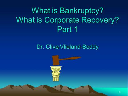 1 What is Bankruptcy? What is Corporate Recovery? Part 1 Dr. Clive Vlieland-Boddy.