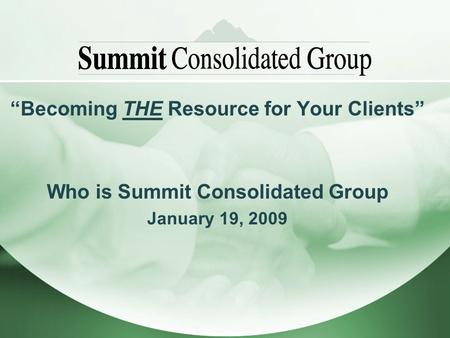Becoming THE Resource for Your Clients Who is Summit Consolidated Group January 19, 2009.
