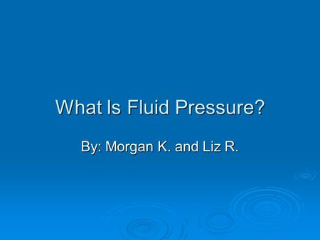 What Is Fluid Pressure? By: Morgan K. and Liz R..
