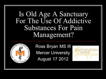 Is Old Age A Sanctuary For The Use Of Addictive Substances For Pain Management? Ross Bryan MS III Mercer University August 17 2012.