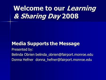 Welcome to our Learning & Sharing Day 2008 Media Supports the Message Presented by: Belinda Obrien Donna Hefner