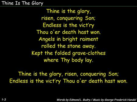 Thine Is The Glory 1-3 Thine is the glory, risen, conquering Son; Endless is the victry Thou o'er death hast won. Angels in bright raiment rolled the stone.