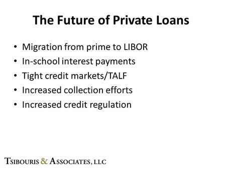 The Future of Private Loans Migration from prime to LIBOR In-school interest payments Tight credit markets/TALF Increased collection efforts Increased.