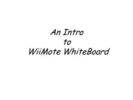 An Intro to WiiMote WhiteBoard. Intro to the WiiBoard Open Source code from Johnny Chung Lee, Carnegie Mellon University. Video:
