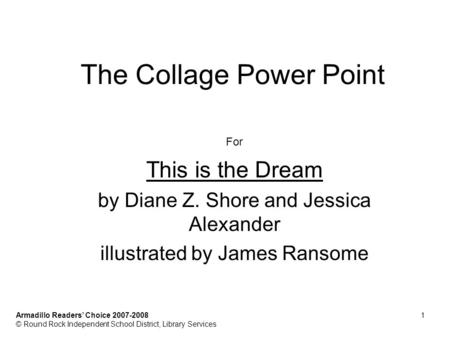 The Collage Power Point For This is the Dream by Diane Z. Shore and Jessica Alexander illustrated by James Ransome Armadillo Readers Choice 2007-20081.