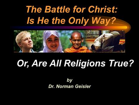 The Battle for Christ: Is He the Only Way? by Dr. Norman Geisler Or, Are All Religions True?