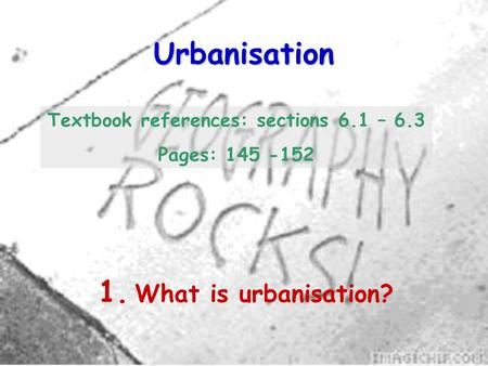 Urbanisation 1. What is urbanisation? Textbook references: sections 6.1 – 6.3 Pages: 145 -152.