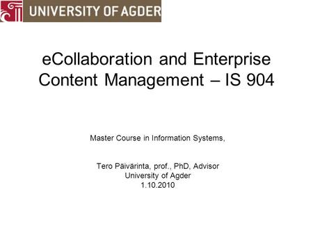 ECollaboration and Enterprise Content Management – IS 904 Master Course in Information Systems, Tero Päivärinta, prof., PhD, Advisor University of Agder.