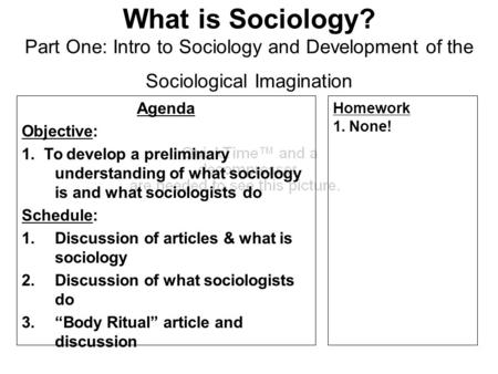 What is Sociology? Part One: Intro to Sociology and Development of the Sociological Imagination Agenda Objective: 1. To develop a preliminary understanding.
