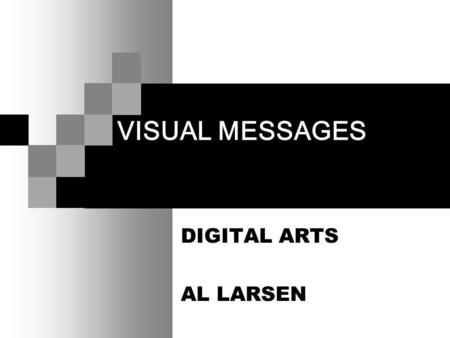 VISUAL MESSAGES DIGITAL ARTS AL LARSEN. VISUAL MESSAGES We express and receive visual messages on three levels: Abstractly Representationally Symbolically.